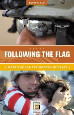 Following the Flag: Marriage and the Modern Military - Alt, Betty L