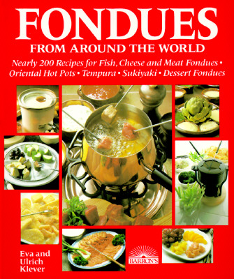 Fondues from Around the World: Nearly 200 Recipes for Fish, Cheese and Meat Fondues, Oriental Hot Pots, Tempura, Sukiyaki, Dessert Fondues - Klever, Eva, and Klever, Ulrich