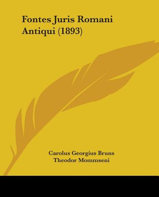 Fontes Juris Romani Antiqui (1893) - Bruns, Carolus Georgius, and Mommseni, Theodor (Editor), and Gradenwitz, Otto (Editor)