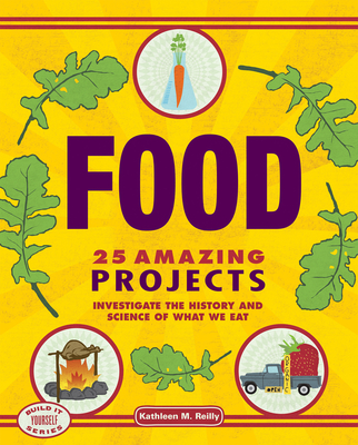 Food: 25 Amazing Projects: Investigate the History and Science of What We Eat - Reilly, Kathleen M