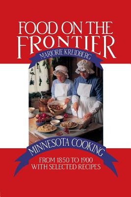 Food on the Frontier: Minnesota Cooking from 1850 to 1900 with Selected Recipes - Kreidberg, Marjorie