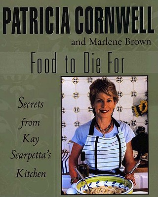 Food to Die for: Secrets from Kay Scarpetta's Kitchen - Cornwell, Patricia, and Brown, Marlene, and Corwnell, Patricia