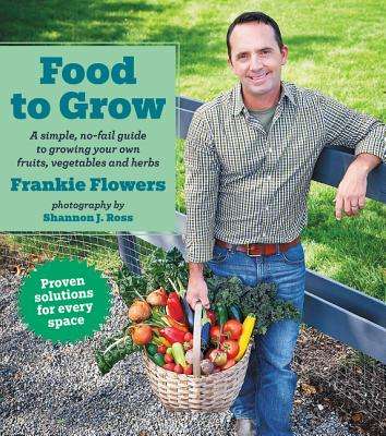 Food to Grow: A Simple, No-Fail Guide to Growing Your Own Vegetables, Fruits and Herbs - Flowers, Frankie, and Ross, Shannon (Photographer)