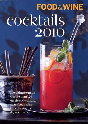 Food & Wine Cocktails 2010: The Ultimate Source for 160-Plus Terrific Cocktail & Party-Food Recipes from the World's Biggest Talents - Editors, Of Food & Wine, and Editors of Food & Wine