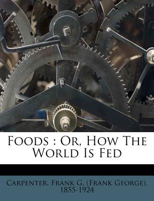 Foods: Or, How the World Is Fed - Carpenter, Frank G (Creator)