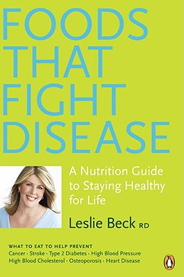 Foods That Fight Disease: A Nutrition Guide to Staying Healthy for Life - Beck, Leslie