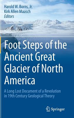 Foot Steps of the Ancient Great Glacier of North America: A Long Lost Document of a Revolution in 19th Century Geological Theory - Borns, Harold W., Jr., and Maasch, Kirk Allen