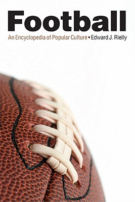 Football: An Encyclopedia of Popular Culture - Rielly, Edward J