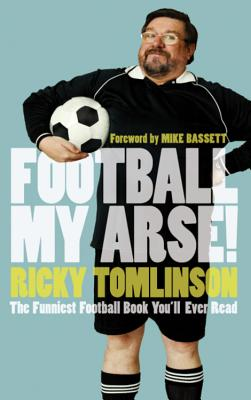 Football My Arse!: The Funniest Football Book You'll Ever Read - Tomlinson, Ricky, and Bassett, Mike (Foreword by)