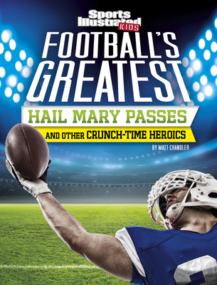 Football's Greatest Hail Mary Passes and Other Crunch-Time Heroics - Chandler, Matt