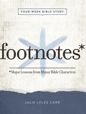 Footnotes - Women's Bible Study Participant Workbook with Leader Helps: Major Lessons from Minor Bible Characters - Carr, Julie Lyles