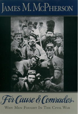 For Cause and Comrades: Why Men Fought in the Civil War - McPherson, James M