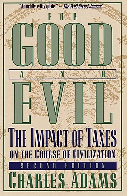 For Good and Evil: The Impact of Taxes on the Course of Civilization - Adams, Charles