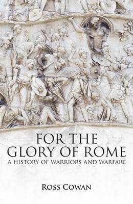 For the Glory of Rome: A History of Warriors and Warfare - Cowan, Ross