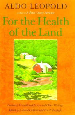 For the Health of the Land: Previously Unpublished Essays and Other Writings - Callicott, J Baird (Editor), and Leopold, Aldo, and Sanders, Scott Russell, Professor (Foreword by)