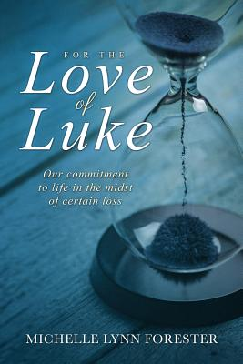 For the Love of Luke: Our Commitment to Life in the Midst of Certain Loss - Forester, Michelle Lynn