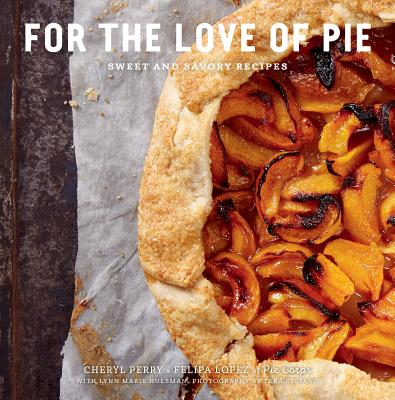For the Love of Pie: Sweet and Savory Recipes - Lopez, Felipa