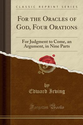 For the Oracles of God, Four Orations: For Judgment to Come, an Argument, in Nine Parts (Classic Reprint) - Irving, Edward
