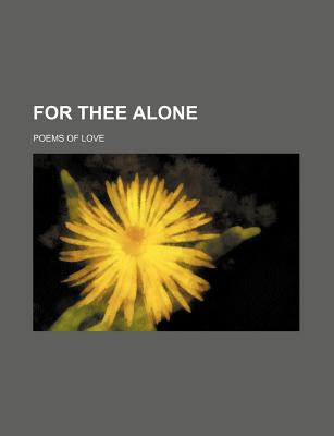 For Thee Alone; Poems of Love - Author, Unknown, and Anonymous, and General Books (Creator)