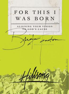 For This I Was Born: Aligning Your Vision to God's Cause - Houston, Brian