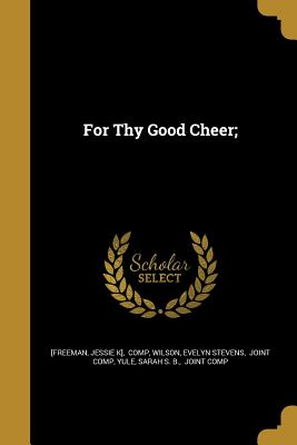 For Thy Good Cheer; - [Freeman, Jessie K] Comp (Creator), and Wilson, Evelyn Stevens Joint Comp (Creator), and Yule, Sarah S B Joint Comp (Creator)