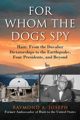 For Whom the Dogs Spy: Haiti: From the Duvalier Dictatorships to the Earthquake, Four Presidents, and Beyond - Joseph, Raymond A