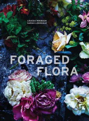 Foraged Flora - Roebuck, Louesa, and Lonsdale, Sarah