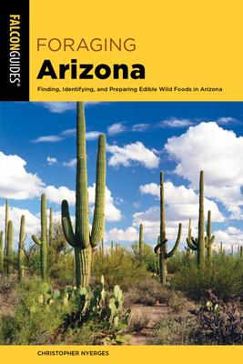 Foraging Arizona: Finding, Identifying, and Preparing Edible Wild Foods in Arizona - Nyerges, Christopher