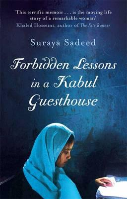 Forbidden Lessons In A Kabul Guesthouse: The True Story of a Woman Who Risked Everything to Bring Hope to Afghanistan - Sadeed, Suraya, and Lewis, Damien (Contributions by)