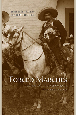 Forced Marches: Soldiers and Military Caciques in Modern Mexico - Fallaw, Ben (Editor), and Rugeley, Terry (Editor)