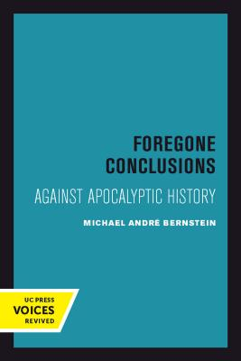 Foregone Conclusions: Against Apocalyptic History - Bernstein, Michael Andre