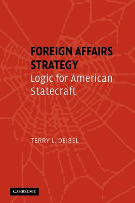 Foreign Affairs Strategy: Logic for American Statecraft - Deibel, Terry L