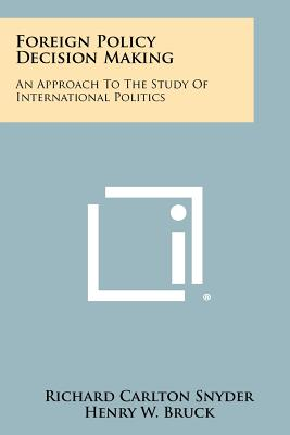 Foreign Policy Decision Making: An Approach to the Study of International Politics - Snyder, Richard Carlton (Editor), and Bruck, Henry W (Editor), and Sapin, Burton M (Editor)