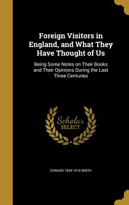 Foreign Visitors in England, and What They Have Thought of Us: Being Some Notes on Their Books and Their Opinions During the Last Three Centuries - Smith, Edward 1839-1919
