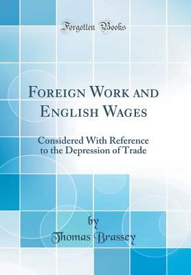 Foreign Work and English Wages: Considered with Reference to the Depression of Trade (Classic Reprint) - Brassey, Thomas