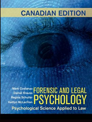 Forensic and Legal Psychology: Canadian Edition: Psychological Science Applied to Law - Costanzo, Mark, and Krauss, Daniel, and Schuller, Regina