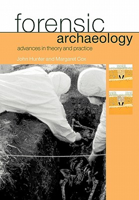 Forensic Archaeology: Advances in Theory and Practice - Hunter, John, and Cox, Margaret