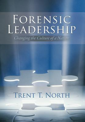 Forensic Leadership: Changing the Culture of a Nation - North, Trent T