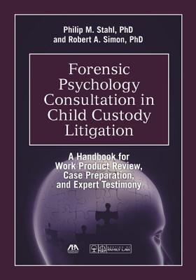 Forensic Psychology Consultation in Child Custody Litigation: A Handbook for Work Product Review, Case Preparation, and Expert Testimony - Stahl, Philip M, Dr., Ph.D.