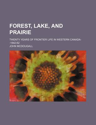 Forest, Lake and Prairie: Twenty Years of Frontier Life in Western Canada, 1842-1862 - McDougall, John, M.D.