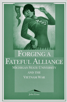 Forging a Fateful Alliance: Michigan State University and the Vietnam War - Ernst, John