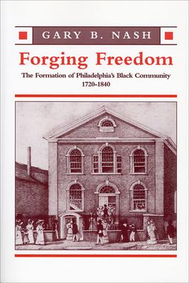 Forging Freedom: The Formation of Philadelphia's Black Community, 1720-1840 - Nash, Gary B