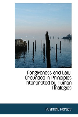 Forgiveness and Law: Grounded in Principles Interpreted by Human Analogies - Bushnell, Horace