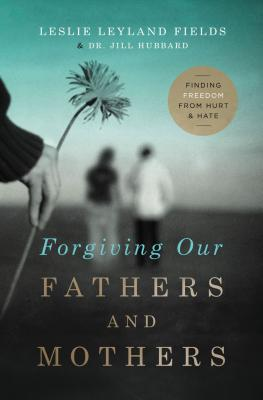Forgiving Our Fathers and Mothers: Finding Freedom from Hurt and Hate - Fields, Leslie Leyland, Dr., and Hubbard, Jill, Dr.