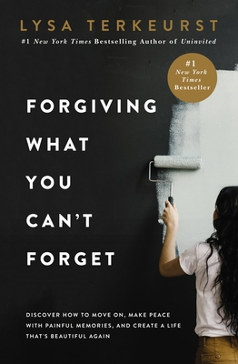 Forgiving What You Can't Forget: Discover How to Move On, Make Peace with Painful Memories, and Create a Life That's Beautiful Again - TerKeurst, Lysa