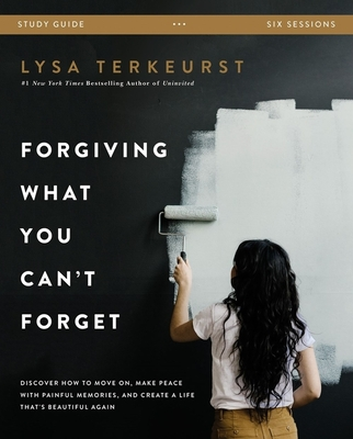 Forgiving What You Can't Forget Study Guide: Discover How to Move On, Make Peace with Painful Memories, and Create a Life That's Beautiful Again - TerKeurst, Lysa