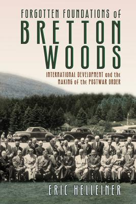 Forgotten Foundations of Bretton Woods: International Development and the Making of the Postwar Order - Helleiner, Eric