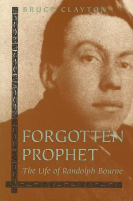 Forgotten Prophet: The Life of Randolph Bourne - Clayton, Bruce, Professor