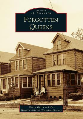 Forgotten Queens - Walsh, Kevin, and The Greater Astoria Historical Society