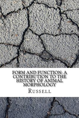 Form and Function: A Contribution to the History of Animal Morphology - Russell